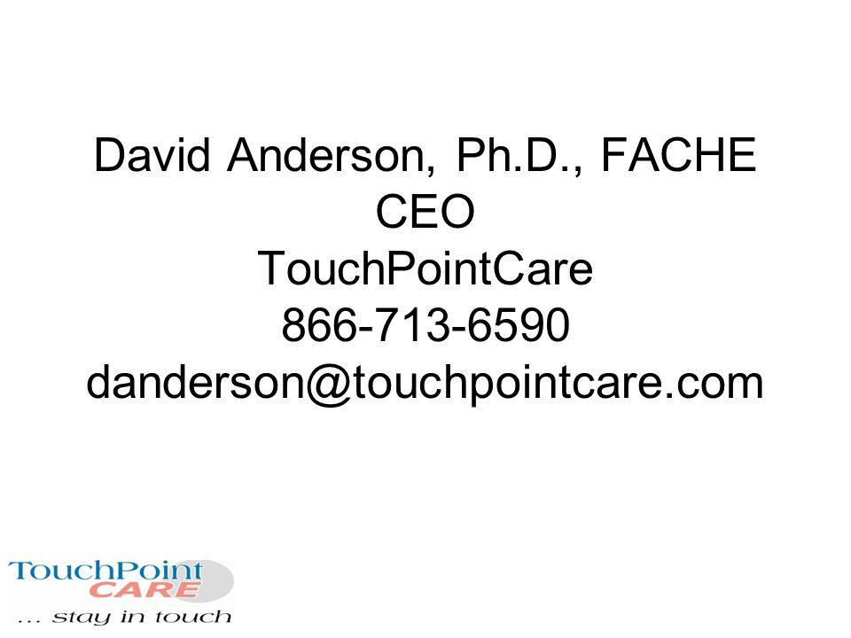 David Anderson, Ph.D., FACHE CEO TouchPointCare 866-713-6590 danderson@touchpointcare.com