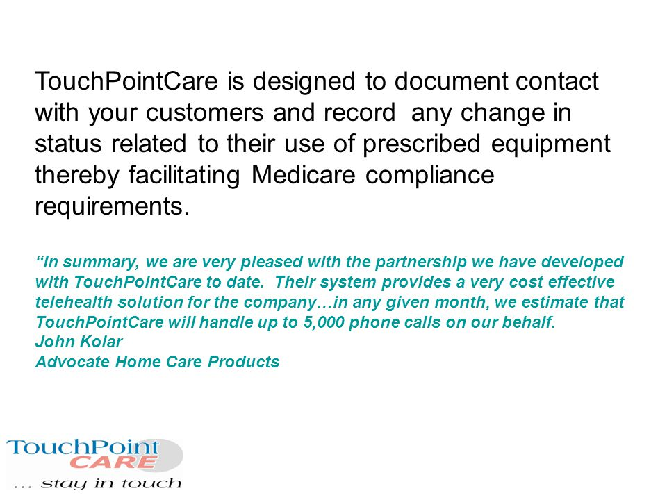 TouchPointCare is designed to document contact with your customers and record any change in status related to their use of prescribed equipment thereby facilitating Medicare compliance requirements.