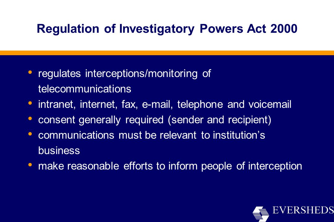 regulates interceptions/monitoring of telecommunications intranet, internet, fax, e-mail, telephone and voicemail consent generally required (sender and recipient) communications must be relevant to institution's business make reasonable efforts to inform people of interception