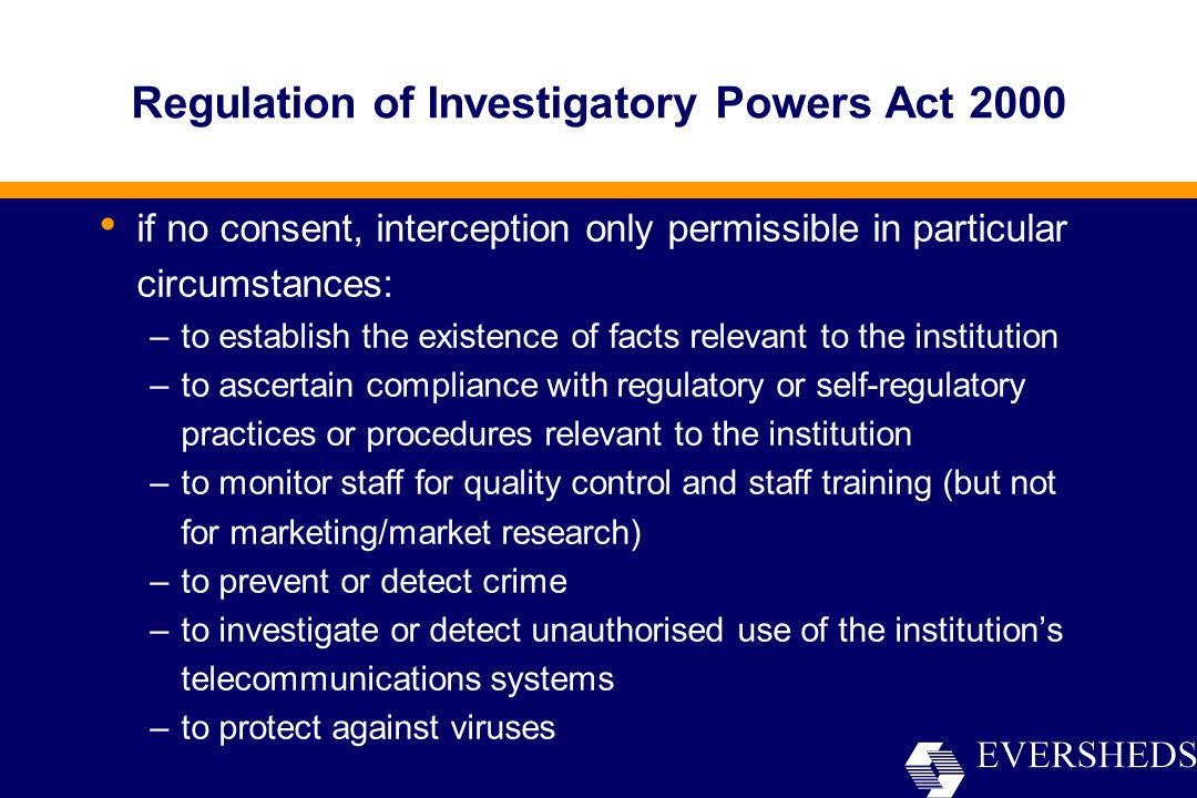 Regulation of Investigatory Powers Act 2000 if no consent, interception only permissible in particular circumstances: –to establish the existence of facts relevant to the institution –to ascertain compliance with regulatory or self-regulatory practices or procedures relevant to the institution –to monitor staff for quality control and staff training (but not for marketing/market research) –to prevent or detect crime –to investigate or detect unauthorised use of the institution's telecommunications systems –to protect against viruses