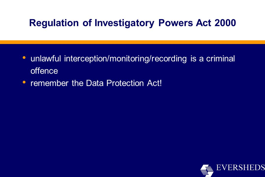 Regulation of Investigatory Powers Act 2000 unlawful interception/monitoring/recording is a criminal offence remember the Data Protection Act!
