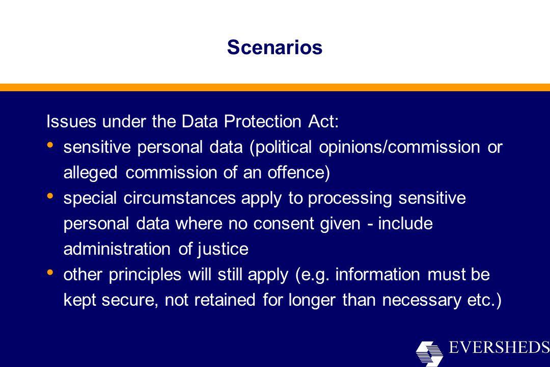 Scenarios Issues under the Data Protection Act: sensitive personal data (political opinions/commission or alleged commission of an offence) special circumstances apply to processing sensitive personal data where no consent given - include administration of justice other principles will still apply (e.g.