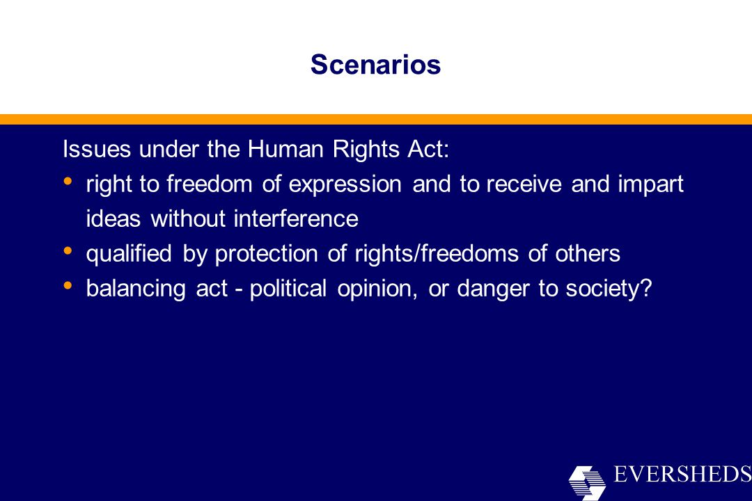 Scenarios Issues under the Human Rights Act: right to freedom of expression and to receive and impart ideas without interference qualified by protection of rights/freedoms of others balancing act - political opinion, or danger to society