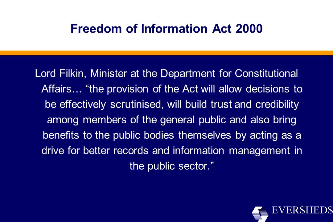 Freedom of Information Act 2000 Lord Filkin, Minister at the Department for Constitutional Affairs… the provision of the Act will allow decisions to be effectively scrutinised, will build trust and credibility among members of the general public and also bring benefits to the public bodies themselves by acting as a drive for better records and information management in the public sector.