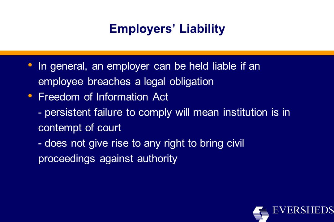 Employers' Liability In general, an employer can be held liable if an employee breaches a legal obligation Freedom of Information Act - persistent failure to comply will mean institution is in contempt of court - does not give rise to any right to bring civil proceedings against authority