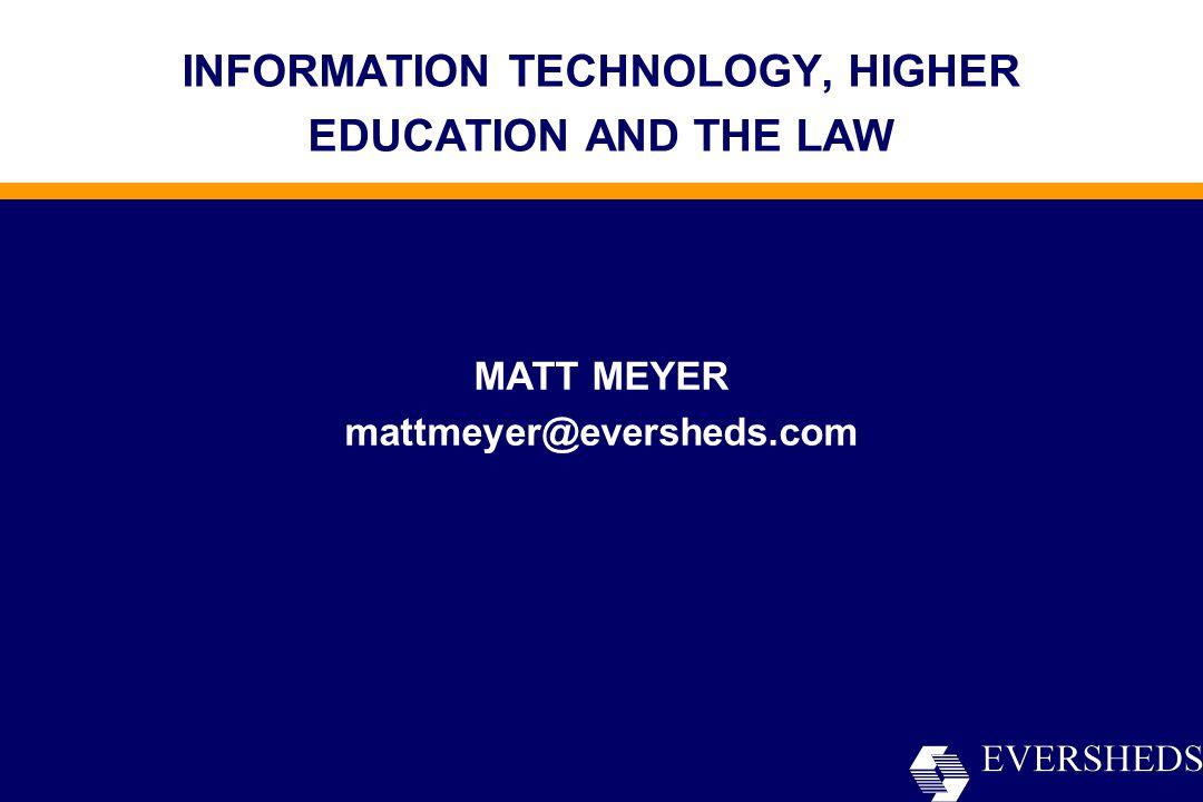 INFORMATION TECHNOLOGY, HIGHER EDUCATION AND THE LAW MATT MEYER mattmeyer@eversheds.com