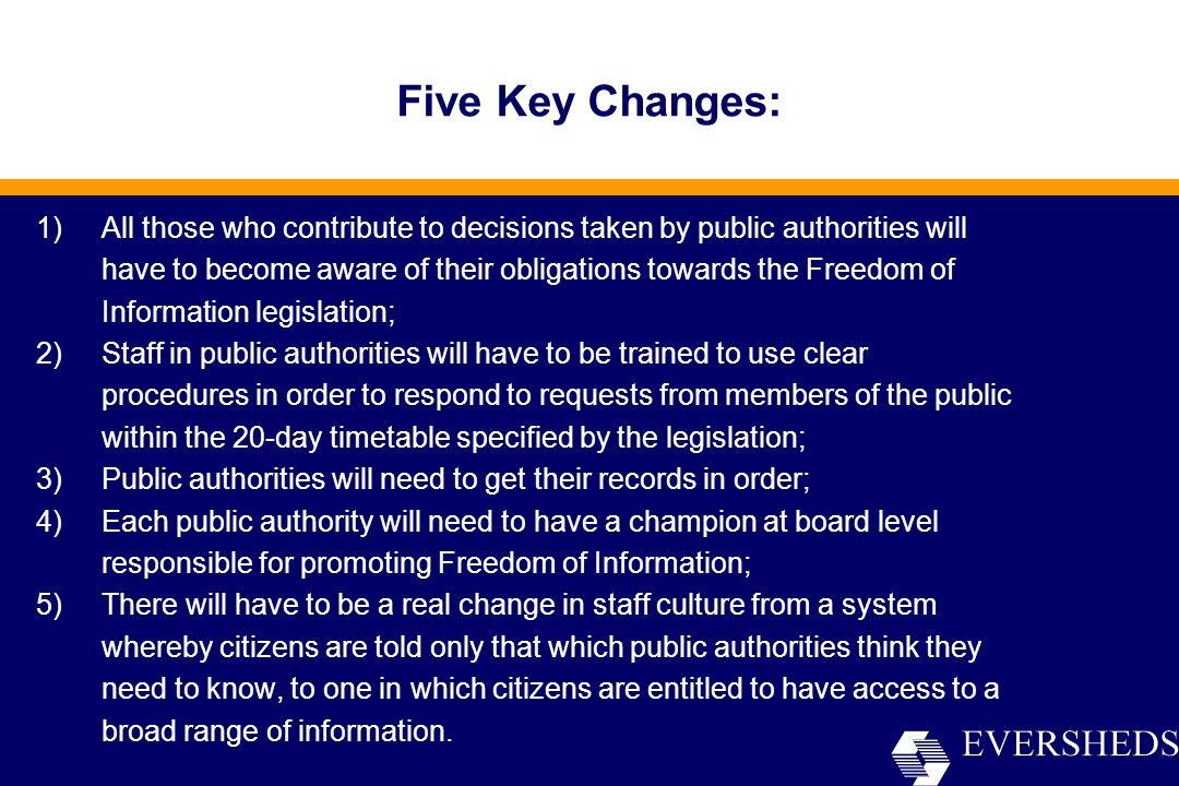 Five Key Changes: 1)All those who contribute to decisions taken by public authorities will have to become aware of their obligations towards the Freedom of Information legislation; 2)Staff in public authorities will have to be trained to use clear procedures in order to respond to requests from members of the public within the 20-day timetable specified by the legislation; 3)Public authorities will need to get their records in order; 4)Each public authority will need to have a champion at board level responsible for promoting Freedom of Information; 5)There will have to be a real change in staff culture from a system whereby citizens are told only that which public authorities think they need to know, to one in which citizens are entitled to have access to a broad range of information.