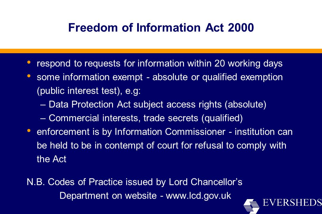 Freedom of Information Act 2000 respond to requests for information within 20 working days some information exempt - absolute or qualified exemption (public interest test), e.g: –Data Protection Act subject access rights (absolute) –Commercial interests, trade secrets (qualified) enforcement is by Information Commissioner - institution can be held to be in contempt of court for refusal to comply with the Act N.B.