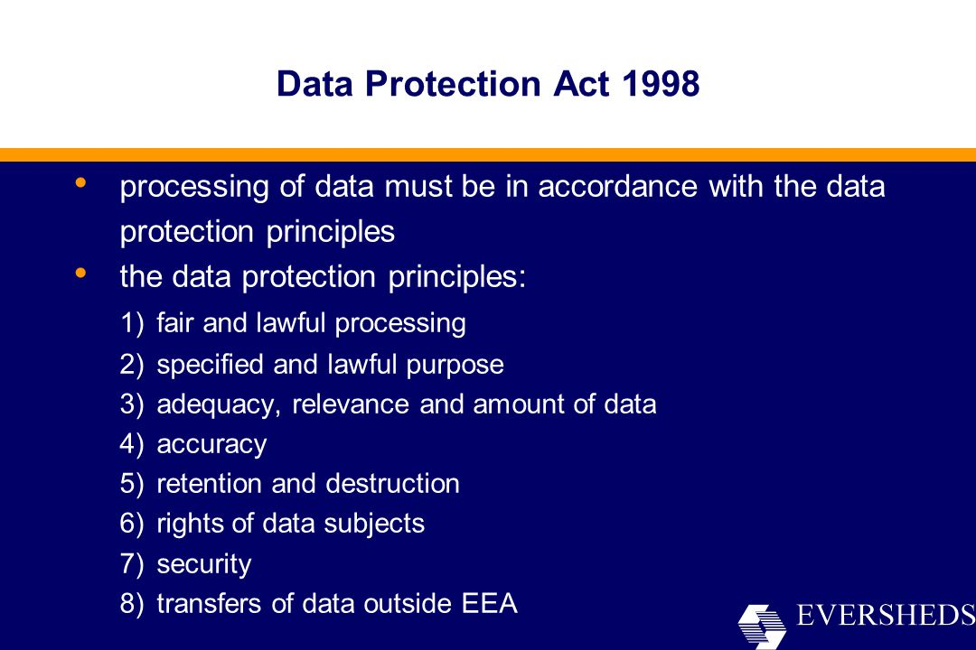 processing of data must be in accordance with the data protection principles the data protection principles: 1)fair and lawful processing 2)specified and lawful purpose 3)adequacy, relevance and amount of data 4)accuracy 5)retention and destruction 6)rights of data subjects 7)security 8)transfers of data outside EEA