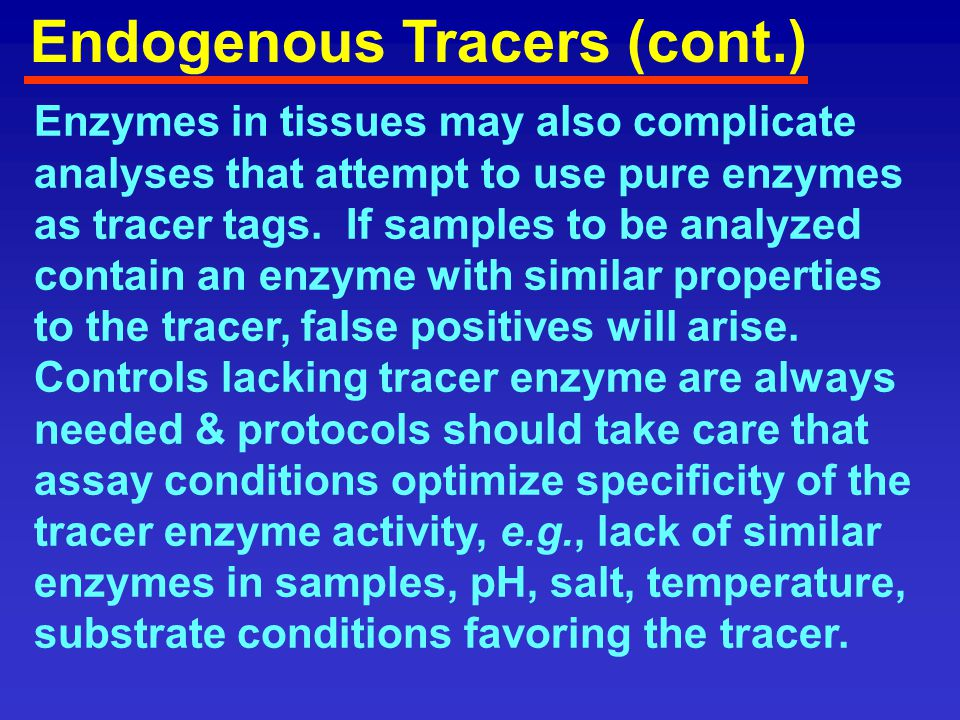 Pure Tracer Enzymes Enzymes favored include those with: High turnover numbers Low K m for substrate, high K m for product High K i Storage stability Ease of detection Low cost/ ease of isolation of pure enzyme Absent in samples Compatible with assay conditions
