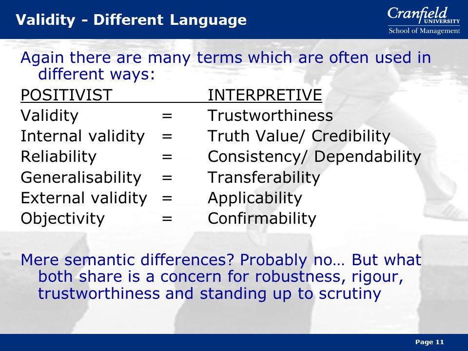 Page 11 Validity - Different Language Again there are many terms which are often used in different ways: POSITIVISTINTERPRETIVE Validity=Trustworthiness Internal validity=Truth Value/ Credibility Reliability=Consistency/ Dependability Generalisability=Transferability External validity=Applicability Objectivity=Confirmability Mere semantic differences.