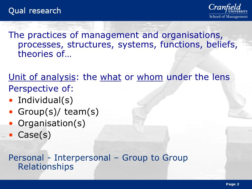 Page 2 Qual research The practices of management and organisations, processes, structures, systems, functions, beliefs, theories of… Unit of analysis: the what or whom under the lens Perspective of: Individual(s) Group(s)/ team(s) Organisation(s) Case(s) Personal - Interpersonal – Group to Group Relationships