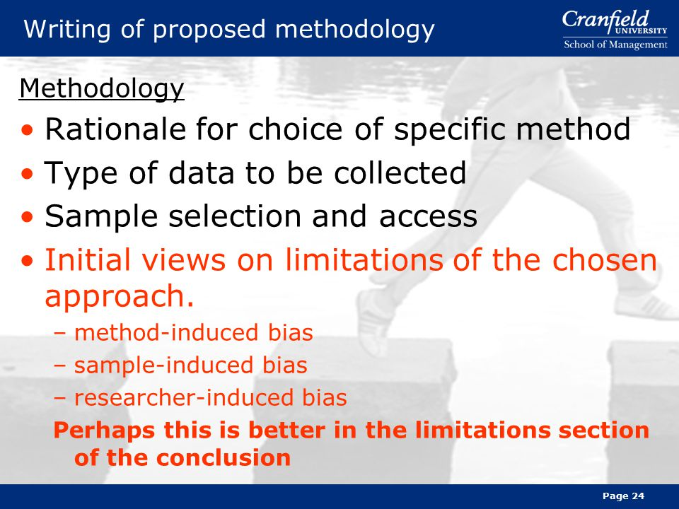 Page 24 Writing of proposed methodology Methodology Rationale for choice of specific method Type of data to be collected Sample selection and access Initial views on limitations of the chosen approach.