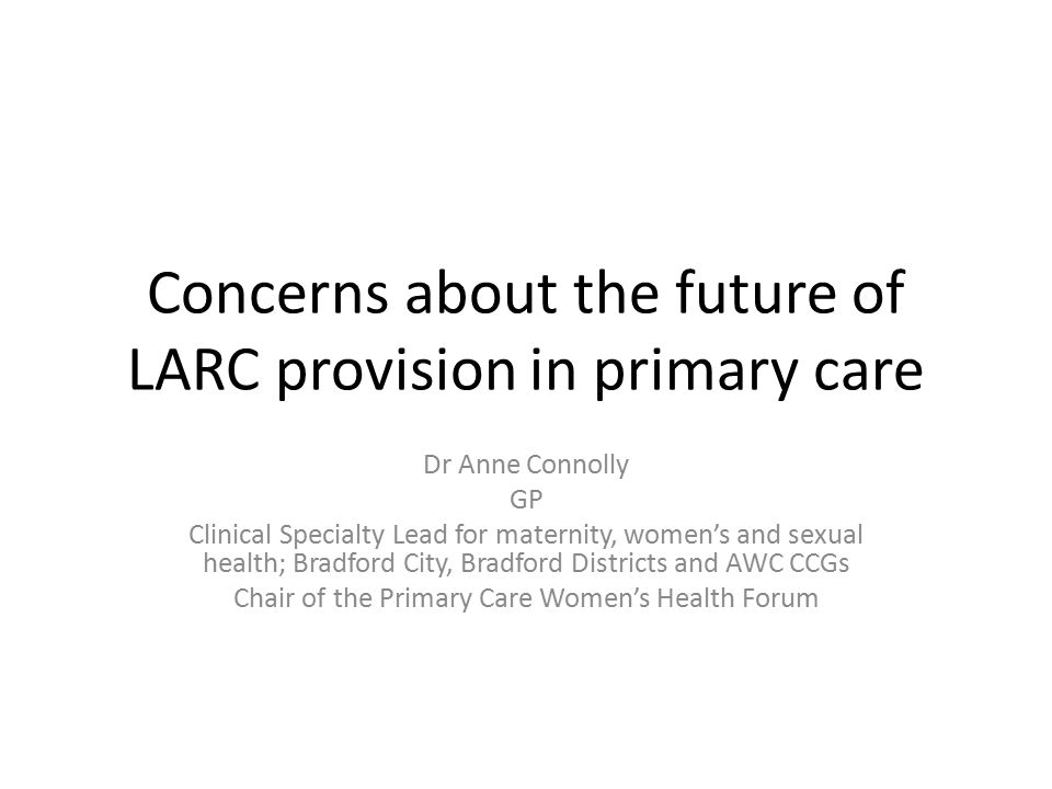 Concerns about the future of LARC provision in primary care Dr Anne Connolly GP Clinical Specialty Lead for maternity, women's and sexual health; Bradford City, Bradford Districts and AWC CCGs Chair of the Primary Care Women's Health Forum