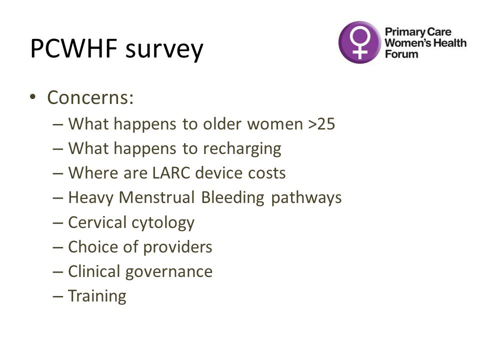 PCWHF survey Concerns: – What happens to older women >25 – What happens to recharging – Where are LARC device costs – Heavy Menstrual Bleeding pathways – Cervical cytology – Choice of providers – Clinical governance – Training