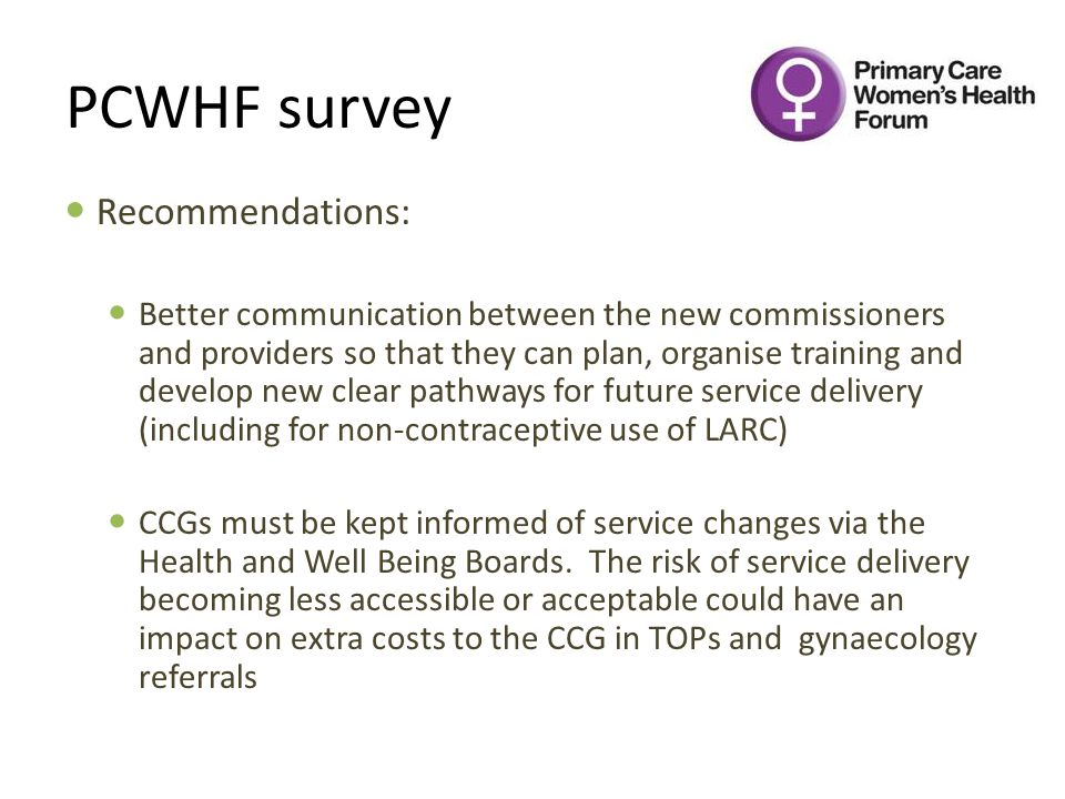 PCWHF survey Recommendations: Better communication between the new commissioners and providers so that they can plan, organise training and develop new clear pathways for future service delivery (including for non-contraceptive use of LARC) CCGs must be kept informed of service changes via the Health and Well Being Boards.