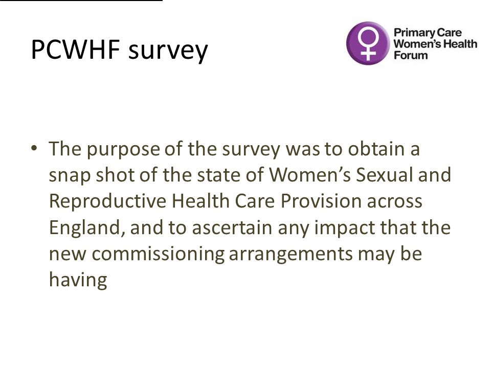 PCWHF survey The purpose of the survey was to obtain a snap shot of the state of Women's Sexual and Reproductive Health Care Provision across England, and to ascertain any impact that the new commissioning arrangements may be having