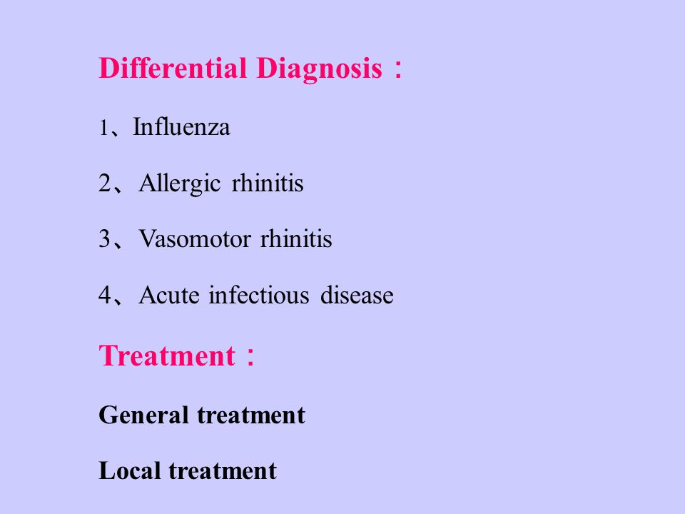 Differential Diagnosis : 1 、 Influenza 2 、 Allergic rhinitis 3 、 Vasomotor rhinitis 4 、 Acute infectious disease Treatment : General treatment Local treatment