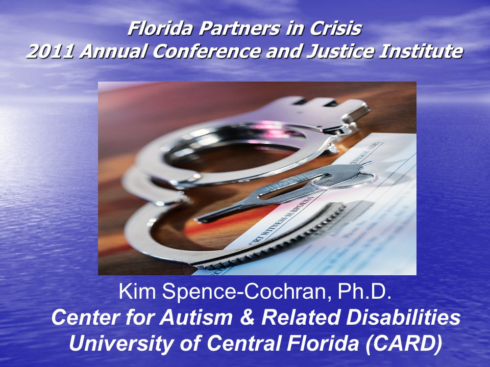 Florida Partners in Crisis 2011 Annual Conference and Justice Institute Kim Spence-Cochran, Ph.D.