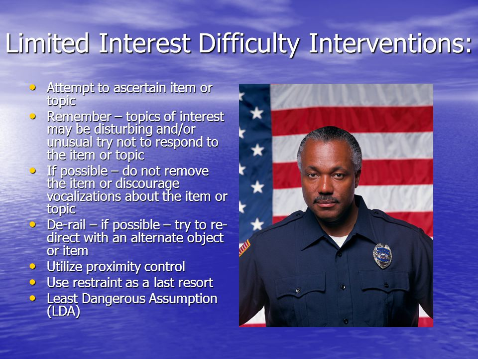 Limited Interest Difficulty Interventions: Attempt to ascertain item or topic Attempt to ascertain item or topic Remember – topics of interest may be disturbing and/or unusual try not to respond to the item or topic Remember – topics of interest may be disturbing and/or unusual try not to respond to the item or topic If possible – do not remove the item or discourage vocalizations about the item or topic If possible – do not remove the item or discourage vocalizations about the item or topic De-rail – if possible – try to re- direct with an alternate object or item De-rail – if possible – try to re- direct with an alternate object or item Utilize proximity control Utilize proximity control Use restraint as a last resort Use restraint as a last resort Least Dangerous Assumption (LDA) Least Dangerous Assumption (LDA)