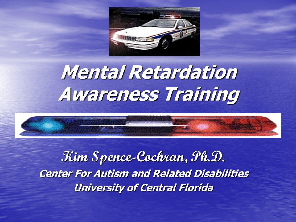 Mental Retardation Awareness Training Kim Spence-Cochran, Ph.D.