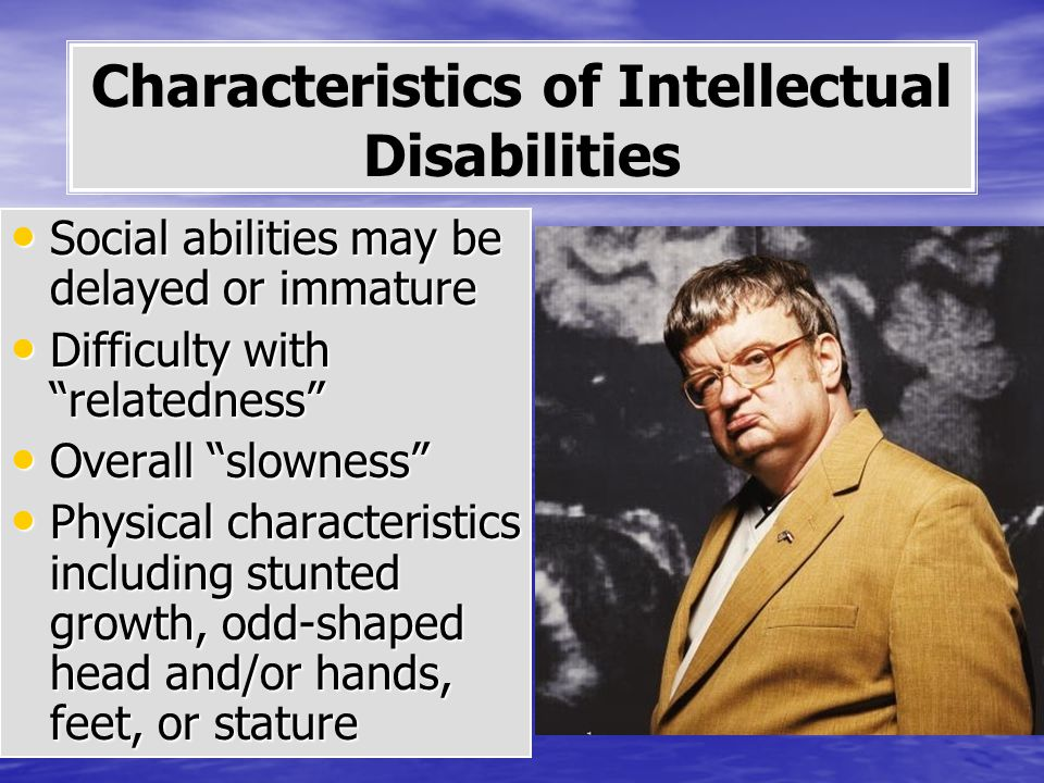 Social abilities may be delayed or immature Social abilities may be delayed or immature Difficulty with relatedness Difficulty with relatedness Overall slowness Overall slowness Physical characteristics including stunted growth, odd-shaped head and/or hands, feet, or stature Physical characteristics including stunted growth, odd-shaped head and/or hands, feet, or stature Characteristics of Intellectual Disabilities