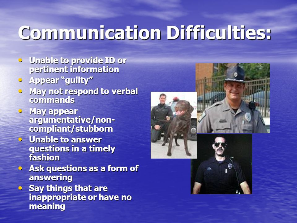 Communication Difficulties: Unable to provide ID or pertinent information Unable to provide ID or pertinent information Appear guilty Appear guilty May not respond to verbal commands May not respond to verbal commands May appear argumentative/non- compliant/stubborn May appear argumentative/non- compliant/stubborn Unable to answer questions in a timely fashion Unable to answer questions in a timely fashion Ask questions as a form of answering Ask questions as a form of answering Say things that are inappropriate or have no meaning Say things that are inappropriate or have no meaning