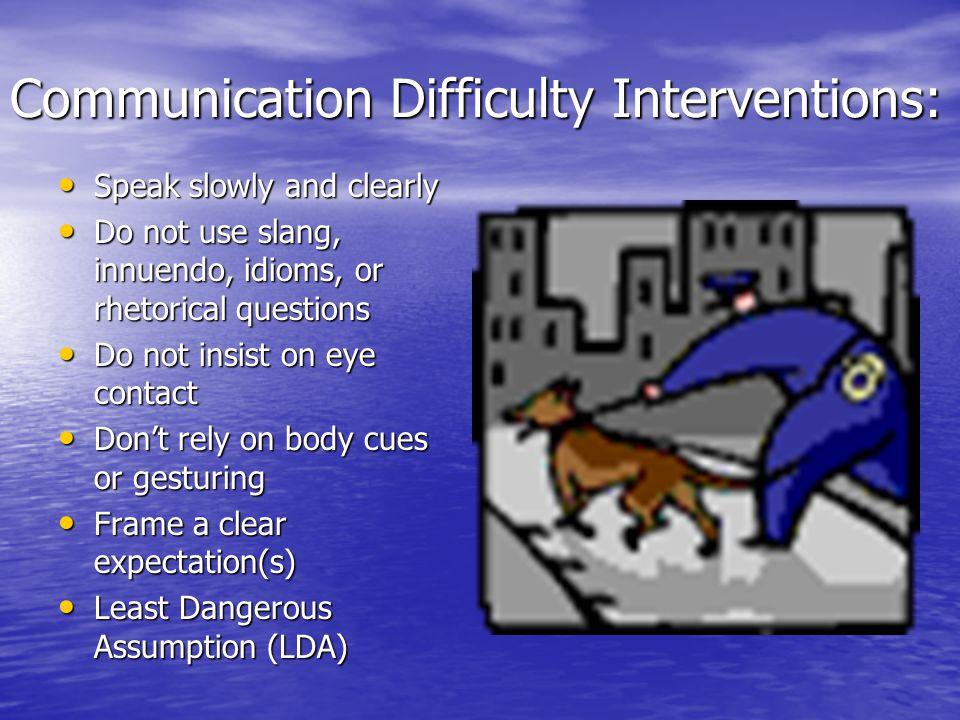 Communication Difficulty Interventions: Speak slowly and clearly Speak slowly and clearly Do not use slang, innuendo, idioms, or rhetorical questions Do not use slang, innuendo, idioms, or rhetorical questions Do not insist on eye contact Do not insist on eye contact Don't rely on body cues or gesturing Don't rely on body cues or gesturing Frame a clear expectation(s) Frame a clear expectation(s) Least Dangerous Assumption (LDA) Least Dangerous Assumption (LDA)