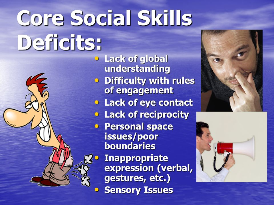 Core Social Skills Deficits: Lack of global understanding Lack of global understanding Difficulty with rules of engagement Difficulty with rules of engagement Lack of eye contact Lack of eye contact Lack of reciprocity Lack of reciprocity Personal space issues/poor boundaries Personal space issues/poor boundaries Inappropriate expression (verbal, gestures, etc.) Inappropriate expression (verbal, gestures, etc.) Sensory Issues Sensory Issues