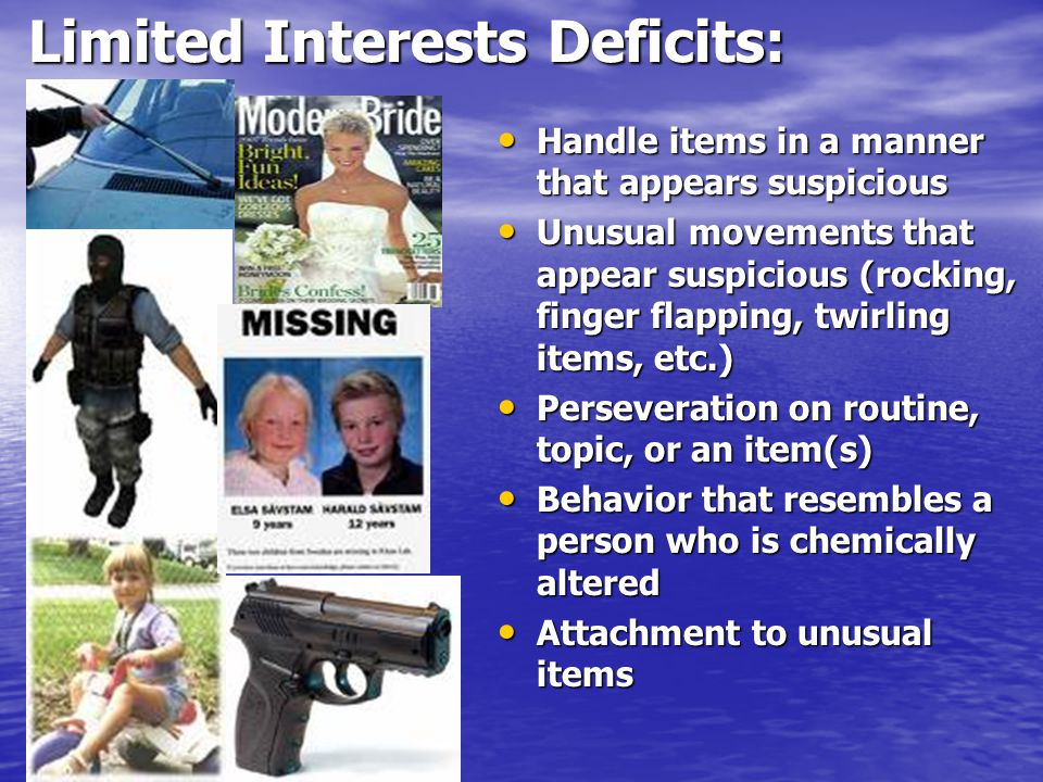 Limited Interests Deficits: Limited Interests Deficits: Handle items in a manner that appears suspicious Handle items in a manner that appears suspicious Unusual movements that appear suspicious (rocking, finger flapping, twirling items, etc.) Unusual movements that appear suspicious (rocking, finger flapping, twirling items, etc.) Perseveration on routine, topic, or an item(s) Perseveration on routine, topic, or an item(s) Behavior that resembles a person who is chemically altered Behavior that resembles a person who is chemically altered Attachment to unusual items Attachment to unusual items