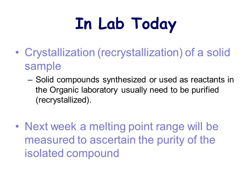 In Lab Today Crystallization (recrystallization) of a solid sample –Solid compounds synthesized or used as reactants in the Organic laboratory usually need to be purified (recrystallized).