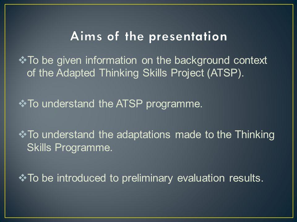  To be given information on the background context of the Adapted Thinking Skills Project (ATSP).