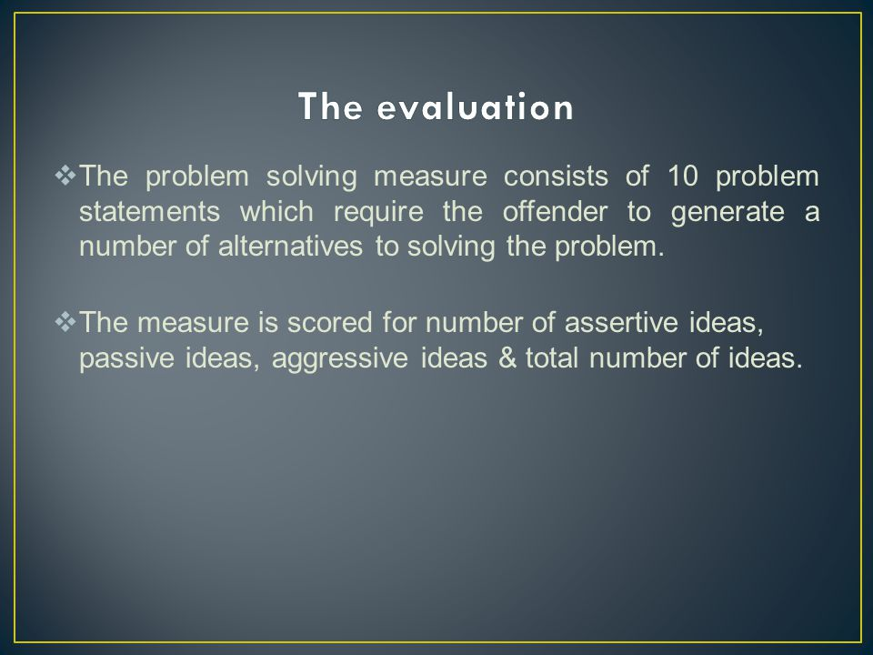  The problem solving measure consists of 10 problem statements which require the offender to generate a number of alternatives to solving the problem.