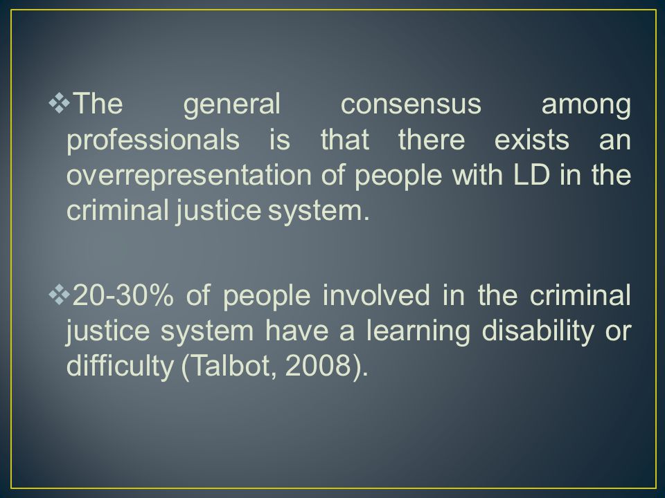  The general consensus among professionals is that there exists an overrepresentation of people with LD in the criminal justice system.