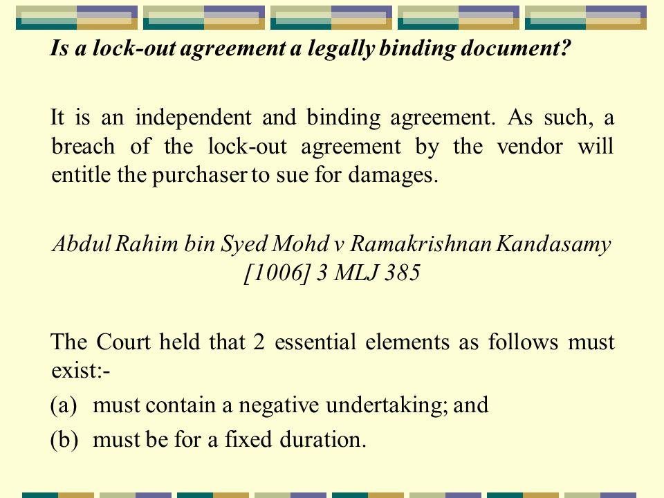 Lock-Out Agreement An agreement which is entered into by a potential purchaser and a vendor of real property whereby the vendor for good consideration agrees for a specified period of time, not to negotiate with anyone except the potential purchaser in relation to the sale of his property in which the potential purchaser has expressed an interest in purchasing, to prevent a vendor from gazumping i.e.
