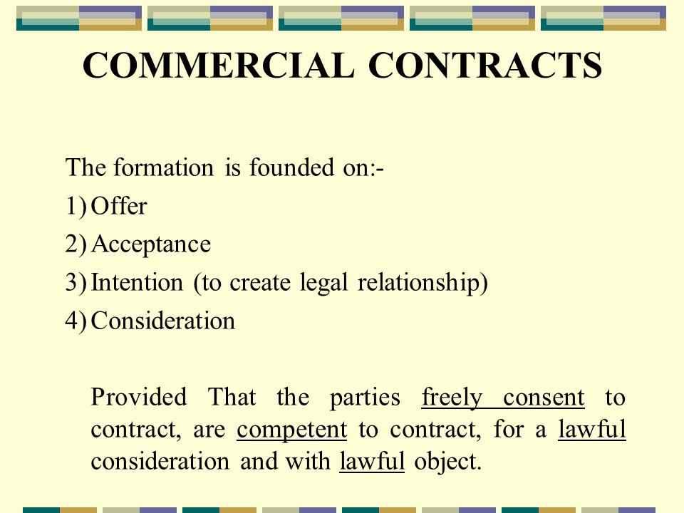 COMMERCIAL CONTRACTS The formation is founded on:- 1)Offer 2)Acceptance 3)Intention (to create legal relationship) 4)Consideration Provided That the parties freely consent to contract, are competent to contract, for a lawful consideration and with lawful object.
