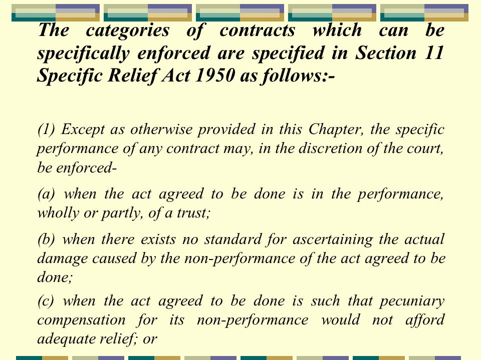 Specific Performance Conditions:- (a) the contract must be within the category of contracts of which specific performance will be granted; (b) the contract is valid in form, has been made between competent parties and is unobjectionable in its nature and circumstances; (c) the plaintiff must have performed or had been at all times ready and willing to perform his part of the contract.