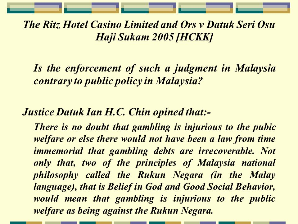 The Ritz Hotel Casino Limited and Ors v Datuk Seri Osu Haji Sukam 2005 [HCKK] Is the enforcement of such a judgment in Malaysia contrary to public policy in Malaysia.