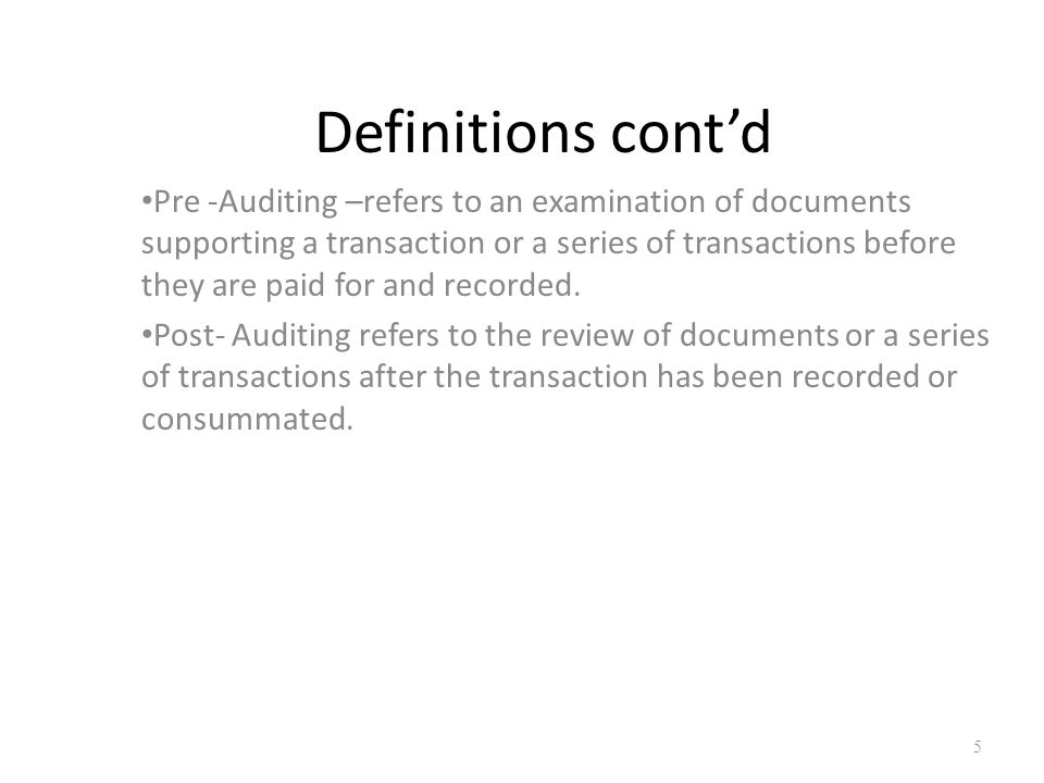 Definitions cont'd Pre -Auditing –refers to an examination of documents supporting a transaction or a series of transactions before they are paid for