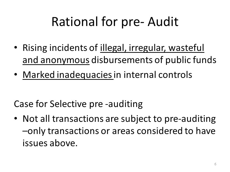Rational for pre- Audit Rising incidents of illegal, irregular, wasteful and anonymous disbursements of public funds Marked inadequacies in internal c