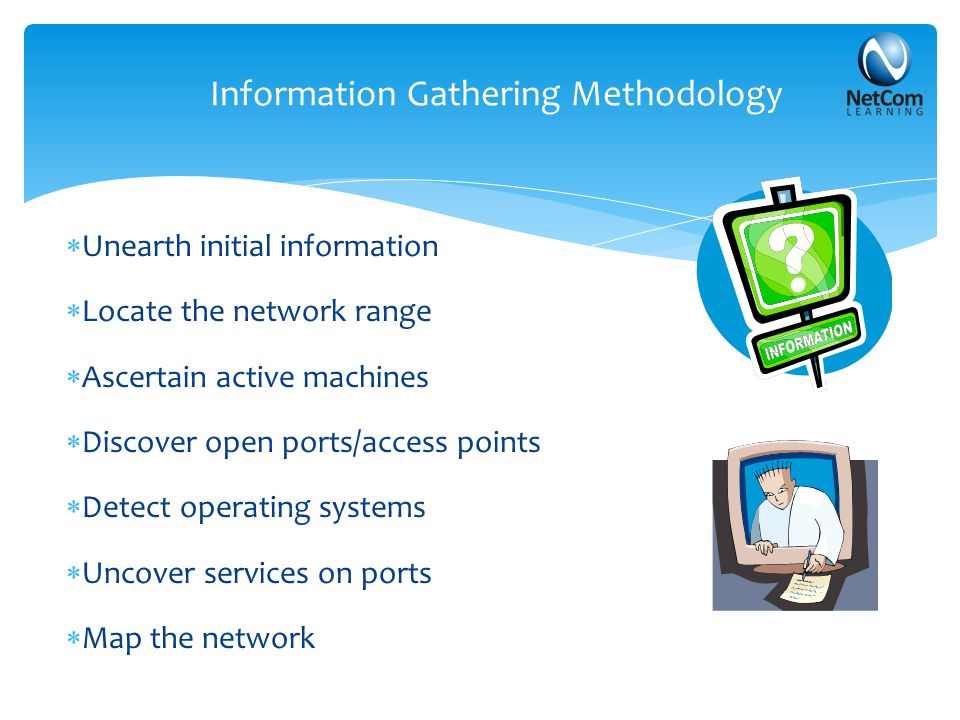 Information Gathering Methodology  Unearth initial information  Locate the network range  Ascertain active machines  Discover open ports/access po