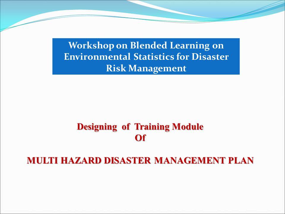 Designing of Training Module Of MULTI HAZARD DISASTER MANAGEMENT PLAN Workshop on Blended Learning on Environmental Statistics for Disaster Risk Management