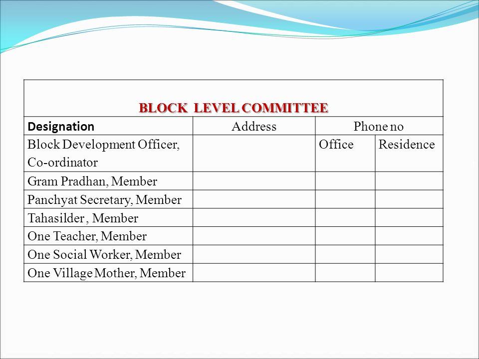BLOCK LEVEL COMMITTEE Designation AddressPhone no Block Development Officer, Co-ordinator OfficeResidence Gram Pradhan, Member Panchyat Secretary, Member Tahasilder, Member One Teacher, Member One Social Worker, Member One Village Mother, Member