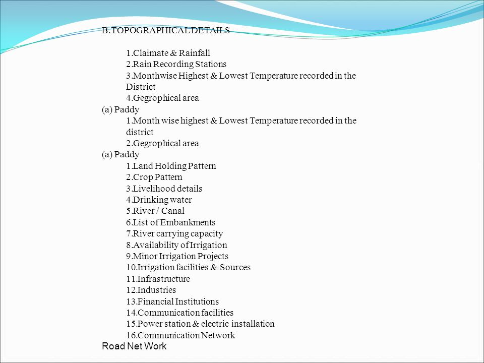Resource Invention / capacity analysis 1.Energy contingency plan 2.Storage facilities with capacity 3.Public Distribution system 4.PHC 5.Police Station 6.Sub-Post Offices 7.Fire Station information 8.Identificatiion of flood shelters 9.Earth moving and road cleaning equipments 10.Traders 11.Transportation (Road & Water) 12.Alternative energy sources 13.Private Professional 14.List of NGOs 15.Volunteers Profile 16.Trainers profile