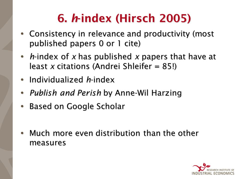6. h-index (Hirsch 2005)  Consistency in relevance and productivity (most published papers 0 or 1 cite)  h-index of x has published x papers that ha