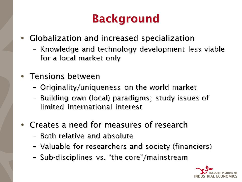 Background  Globalization and increased specialization –Knowledge and technology development less viable for a local market only  Tensions between –Originality/uniqueness on the world market –Building own (local) paradigms; study issues of limited international interest  Creates a need for measures of research –Both relative and absolute –Valuable for researchers and society (financiers) –Sub-disciplines vs.
