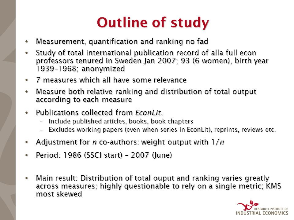 Outline of study  Measurement, quantification and ranking no fad  Study of total international publication record of alla full econ professors tenured in Sweden Jan 2007; 93 (6 women), birth year 1939–1968; anonymized  7 measures which all have some relevance  Measure both relative ranking and distribution of total output according to each measure  Publications collected from EconLit.