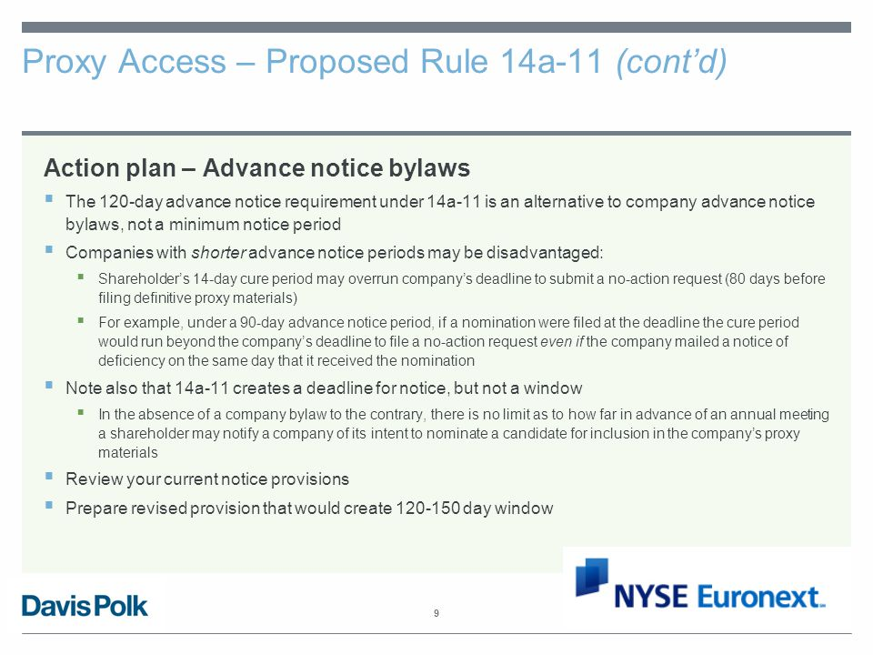 9 Proxy Access – Proposed Rule 14a-11 (cont'd) Action plan – Advance notice bylaws  The 120-day advance notice requirement under 14a-11 is an alternative to company advance notice bylaws, not a minimum notice period  Companies with shorter advance notice periods may be disadvantaged:  Shareholder's 14-day cure period may overrun company's deadline to submit a no-action request (80 days before filing definitive proxy materials)  For example, under a 90-day advance notice period, if a nomination were filed at the deadline the cure period would run beyond the company's deadline to file a no-action request even if the company mailed a notice of deficiency on the same day that it received the nomination  Note also that 14a-11 creates a deadline for notice, but not a window  In the absence of a company bylaw to the contrary, there is no limit as to how far in advance of an annual meeting a shareholder may notify a company of its intent to nominate a candidate for inclusion in the company's proxy materials  Review your current notice provisions  Prepare revised provision that would create 120-150 day window