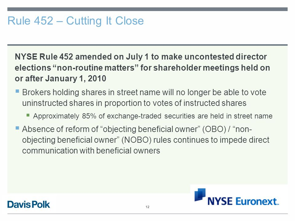 12 Rule 452 – Cutting It Close NYSE Rule 452 amended on July 1 to make uncontested director elections non-routine matters for shareholder meetings held on or after January 1, 2010  Brokers holding shares in street name will no longer be able to vote uninstructed shares in proportion to votes of instructed shares  Approximately 85% of exchange-traded securities are held in street name  Absence of reform of objecting beneficial owner (OBO) / non- objecting beneficial owner (NOBO) rules continues to impede direct communication with beneficial owners