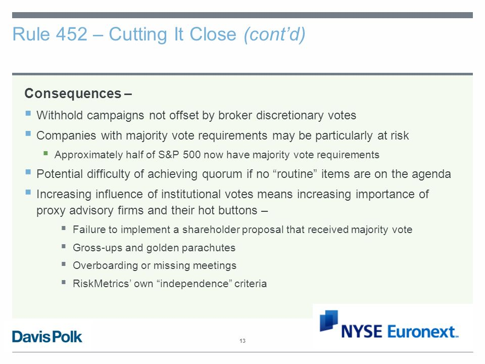 13 Rule 452 – Cutting It Close (cont'd) Consequences –  Withhold campaigns not offset by broker discretionary votes  Companies with majority vote requirements may be particularly at risk  Approximately half of S&P 500 now have majority vote requirements  Potential difficulty of achieving quorum if no routine items are on the agenda  Increasing influence of institutional votes means increasing importance of proxy advisory firms and their hot buttons –  Failure to implement a shareholder proposal that received majority vote  Gross-ups and golden parachutes  Overboarding or missing meetings  RiskMetrics' own independence criteria